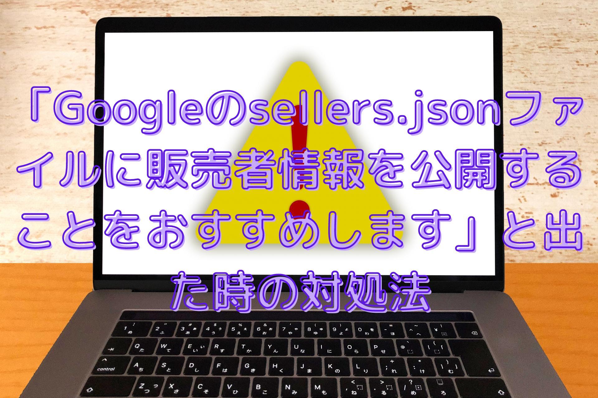 「Googleのsellers.jsonファイルに販売者情報を公開することをおすすめします。」の対処法!無視するとアドセンスの収益にも影響が?